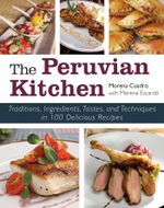 The Peruvian Kitchen : Traditions, Ingredients, Tastes, and Techniques in 100 Delicious Recipes - Morena Cuadra
