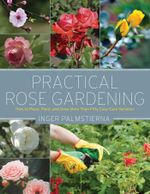 Practical Rose Gardening : How to Place, Plant, and Grow More Than Fifty Easy-Care Varieties - Inger Palmstierna