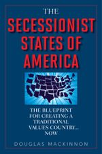 The Secessionist States of America : The Blueprint for Creating a Traditional Values Country . . . Now - Douglas MacKinnon