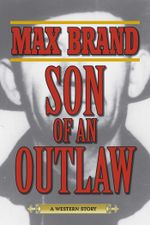 Son of an Outlaw : A Western Story - Max Brand