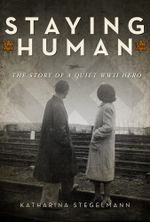 Staying Human : The Story of a Quiet WWII Hero - Katharina Stegelmann