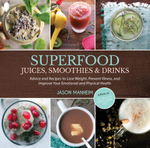 Superfood Juices, Smoothies & Drinks : Advice and Recipes to Lose Weight, Prevent Illness, and Improve Your Emotional and Physical Health - Jason Manheim