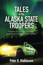 Tales of the Alaska State Troopers : Stories of Courage, Survival, and Honor from the Last Frontier - Peter B. Mathiesen