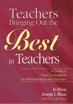 Teachers Bringing Out the Best in Teachers : A Guide to Peer Consultation for Administrators and Teachers - Jo Blase