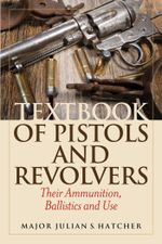 Textbook of Pistols and Revolvers : Their Ammunition, Ballistics and Use - Julian S. Hatcher