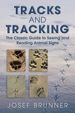 Tracks and Tracking : The Classic Guide to Seeing and Reading Animal Signs - Josef Brunner