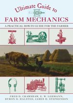 Ultimate Guide to Farm Mechanics : A Practical How-To Guide for the Farmer - Fred D. Crawshaw