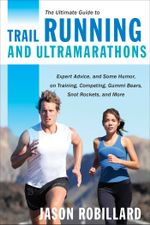 The Ultimate Guide to Trail Running and Ultramarathons : Expert Advice, and Some Humor, on Training, Competing, Gummy Bears, Snot Rockets, and More - Jason Robillard