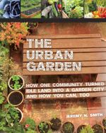The Urban Garden : How One Community Turned Idle Land into a Garden City and How You Can, Too - Jeremy N. Smith