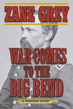 War Comes to the Big Bend : A Western Story - Zane Grey
