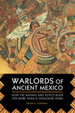 Warlords of Ancient Mexico : How the Mayans and Aztecs Ruled Central America for Over a Millennium - Peter G. Tsouras