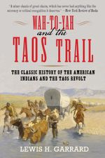 Wah-To-Yah and the Taos Trail : The Classic History of the American Indians and the Taos Revolt - Lewis H. Garrard