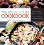 Wild Mushroom Cookbook : Soups, Stir-Fries and Full Courses from the Forest to the Frying Pan - Ingrid Holmberg
