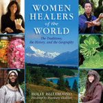 Women Healers of the World : The Traditions, the History, and the Geography of Herbal Medicine - Holly Bellebuono