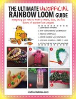 The Ultimate Unofficial Rainbow Loom® Guide : Everything You Need to Know to Weave, Stitch, and Loop Your Way Through Dozens of Rainbow Loom Projects - Instructables. com