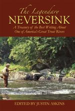 The Legendary Neversink : A Treasury of the Best Writing about One of America's Great Trout Rivers