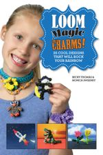 Loom Magic Charms! : 25 Cool Designs That Will Rock Your Rainbow - Becky Thomas