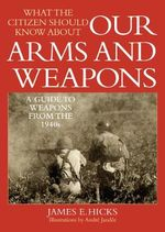 What the Citizen Should Know About Our Arms and Weapons : A Guide to Weapons from the 1940s - James E. Hicks