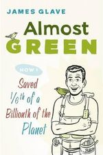 Almost Green : How I Saved 1/6th of a Billionth of the Planet - James Glave