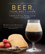 Beer, Food, and Flavor : A Guide to Tasting, Pairing, and the Culture of Craft Beer - Schuyler Schultz
