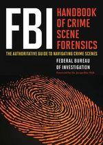FBI Handbook of Crime Scene Forensics : The Authoritative Guide to Navigating Crime Scenes - Federal Bureau of Investigation