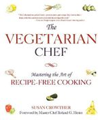 The Vegetarian Chef : Mastering the Art of Recipe-Free Cooking - Susan Crowther