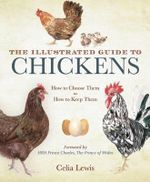 The Illustrated Guide to Chickens : How to Choose Them, How to Keep Them - Celia Lewis