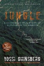 Jungle : A Harrowing True Story of Survival in the Amazon - Yossi Ghinsberg