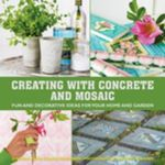 Creating with Concrete and Mosaic : Fun and Decorative Ideas for Your Home and Garden - Sania Hedengren