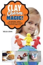Clay Charm Magic! : 25 Amazing - Helga Jiang