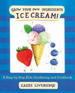 Ice Cream! : Grow Your Own Ingredients - Cassie Liversidge