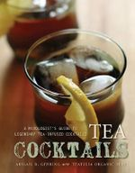 Tea Cocktails : A Mixologist's Guide to Legendary Tea-Infused Cocktails - Abigail R. Gehring