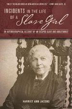 Incidents in the Life of a Slave Girl : An Autobiographical Account of an Escaped Slave and Abolitionist - Harriet Ann Jacobs