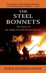 The Steel Bonnets : The Story of the Anglo-Scottish Border Reivers - George MacDonald Fraser