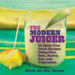 The Modern Juicer : 52 Dairy-Free Drink Recipes Using Rice, Oats, Barley, Soy, and Vegetables - Maria Del Mar Gomez