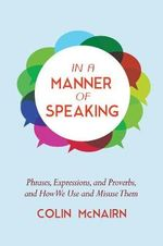 In a Manner of Speaking : Phrases, Expressions, and Proverbs and How We Use and Misuse Them - Colin McNairn