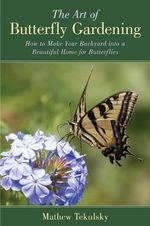 The Art of Butterfly Gardening : Turn Your Garden, Window Box or Backyard Into a Beautiful Home for Butterflies - Mathew Tekulsky