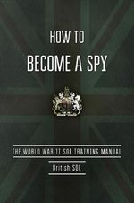 How to Become a Spy : The World War II SOE Training Manual - British Special Operations Executive
