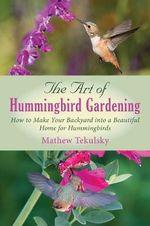 The Art of Hummingbird Gardening : How to Make Your Backyard into a Beautiful Home for Hummingbirds - Mathew Tekulsky