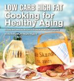 Low Carb High Fat Cooking for Healthy Aging : 70 Easy and Delicious Recipes to Promote Vitality and Longevity - Annika Dahlqvist