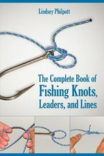 The Complete Book of Fishing Knots, Leaders, and Lines - Lindsey Philpott