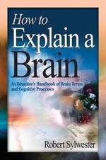 How to Explain a Brain : An Educator's Handbook of Brain Terms and Cognitive Processes - Robert Sylwester