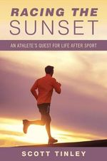 Racing the Sunset : Lessons on How Athletes Survive, Thrive, or Fail After Sport - Scott Tinley
