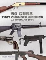 50 Guns That Changed America : An Illustrated Guide - Bruce Wexler