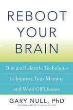 Reboot Your Brain : Diet and Lifestyle Techniques to Improve Your Memory and Ward off Disease - Gary Null