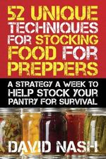 52 Unique Techniques for Stocking Food for Preppers : A Strategy a Week to Help Stock Your Pantry for Survival - David Nash