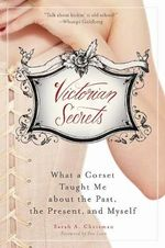 Victorian Secrets : What a Corset Taught Me About the Past, the Present, and Myself - Sarah A. Chrisman