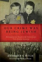 Our Crime Was Being Jewish : Hundreds of Holocaust Survivors Tell Their Stories - Anthony S. Pitch
