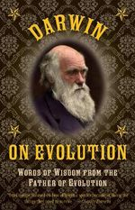 Darwin on Evolution : Words of Wisdom from the Father of Evolution - Charles Darwin