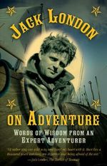 Jack London on Adventure : Words of Wisdom from an Expert Adventurer - Jack London